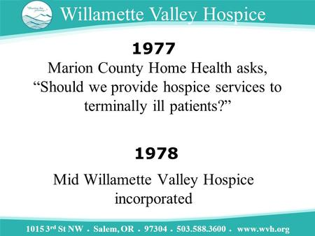 "1015 3 rd St NW ● Salem, OR ● 97304 ● 503.588.3600 ● www.wvh.org Willamette Valley Hospice Marion County Home Health asks, ""Should we provide hospice services."