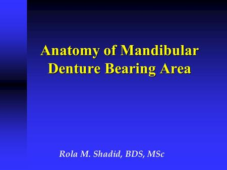 Anatomy of Mandibular Denture Bearing Area Rola M. Shadid, BDS, MSc.