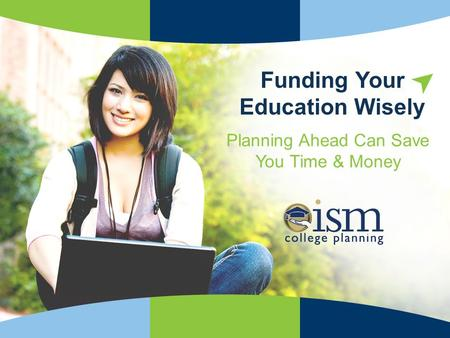 ISMCollegePlanning.org Trusted Advice for Smarter Choices! Planning Ahead Can Save You Time & Money Funding Your Education Wisely.