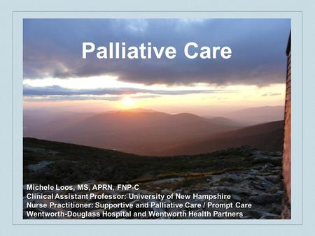 Palliative Care Michele Loos, MS, APRN, FNP-C Clinical Assistant Professor: University of New Hampshire Nurse Practitioner: Supportive and Palliative Care.