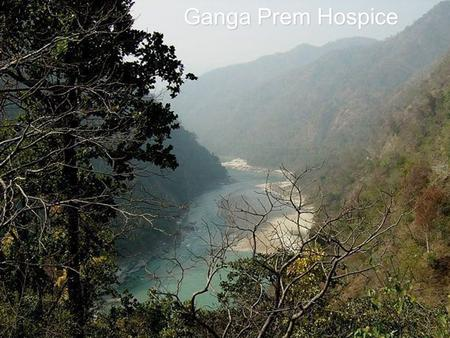 Ganga Prem Hospice. is a spiritually orientated, non-profit hospice for terminally ill is a spiritually orientated, non-profit hospice for terminally.