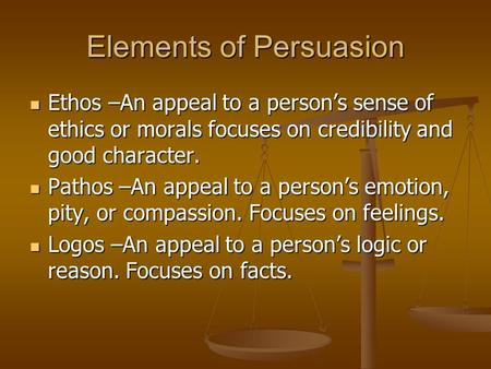 Elements of Persuasion Ethos –An appeal to a person's sense of ethics or morals focuses on credibility and good character. Ethos –An appeal to a person's.