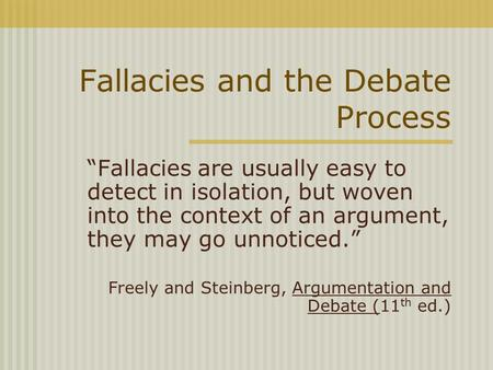 "Fallacies and the Debate Process ""Fallacies are usually easy to detect in isolation, but woven into the context of an argument, they may go unnoticed."""