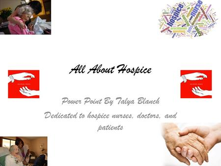 All About Hospice Power Point By Talya Blanch Dedicated to hospice nurses, doctors, and patients.