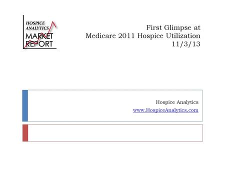 First Glimpse at Medicare 2011 Hospice Utilization 11/3/13 Hospice Analytics www.HospiceAnalytics.com.