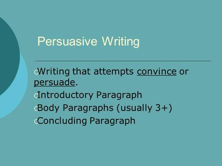 Persuasive Writing  Writing that attempts convince or persuade.  Introductory Paragraph  Body Paragraphs (usually 3+)  Concluding Paragraph.