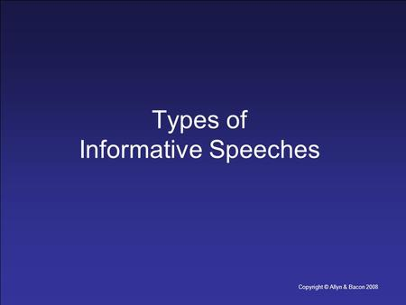 Copyright © Allyn & Bacon 2008 Types of Informative Speeches.