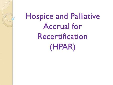 Hospice and Palliative Accrual for Recertification (HPAR)