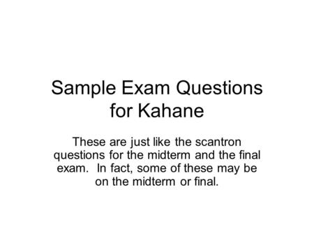 Sample Exam Questions for Kahane These are just like the scantron questions for the midterm and the final exam. In fact, some of these may be on the midterm.