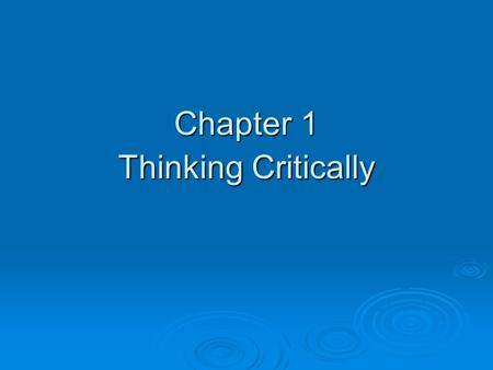 "Chapter 1 Thinking Critically. ""Thinking critically is an approach to problem solving and decision making that involves  Careful reading (or listening)"