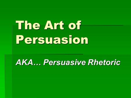 The Art of Persuasion AKA… Persuasive Rhetoric. Some Terms to Know:  Rhetoric – the art of communicating ideas  Persuasive Rhetoric – reasoned arguments.