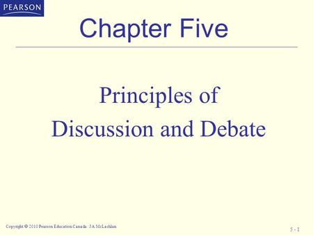 Copyright  2010 Pearson Education Canada / J A McLachlan 5 - 1 Chapter Five Principles of Discussion and Debate.