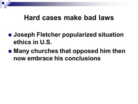 Hard cases make bad laws Joseph Fletcher popularized situation ethics in U.S. Many churches that opposed him then now embrace his conclusions.