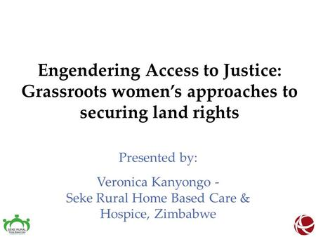 Engendering Access to Justice: Grassroots women's approaches to securing land rights Presented by: Veronica Kanyongo - Seke Rural Home Based Care & Hospice,