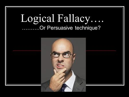 Logical Fallacy…. ……….Or Persuasive technique?. What is a Logical Fallacy? Logical Fallacy is generally an appeal to emotion, not intellect where: Lack.