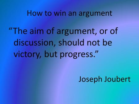 "How to win an argument ""The aim of argument, or of discussion, should not be victory, but progress."" Joseph Joubert."