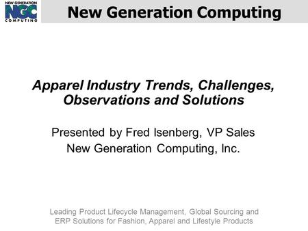 Apparel Industry Trends, Challenges, Observations and Solutions Presented by Fred Isenberg, VP Sales New Generation Computing, Inc. New Generation Computing.