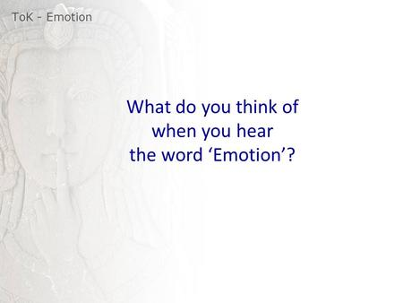 ToK - Emotion What do you think of when you hear the word 'Emotion'?