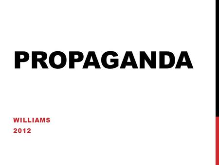 PROPAGANDA WILLIAMS 2012. WHAT IS PROPAGANDA? PROPAGANDA Propaganda is.. Influence Persuasion Appeal Manipulation.