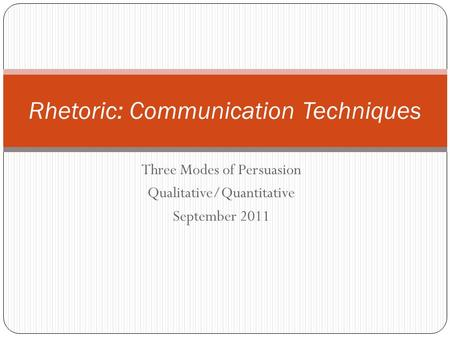 Three Modes of Persuasion Qualitative/Quantitative September 2011 Rhetoric: Communication Techniques.
