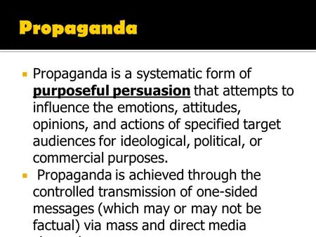 Propaganda Propaganda is a systematic form of purposeful persuasion that attempts to influence the emotions, attitudes, opinions, and actions of specified.