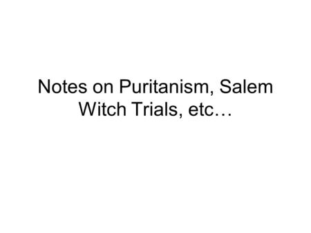 Notes on Puritanism, Salem Witch Trials, etc…. Puritanism Notes, Continued Puritanism- Christian faith- originated in England during the 17 th Century.