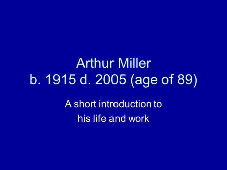 Arthur Miller b. 1915 d. 2005 (age of 89) A short introduction to his life and work.