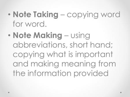Note Taking – copying word for word. Note Making – using abbreviations, short hand; copying what is important and making meaning from the information.