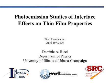 Final Examination April 18 th, 2006 Dominic A. Ricci Department of Physics University of Illinois at Urbana-Champaign Photoemission Studies of Interface.