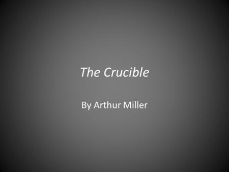 The Crucible By Arthur Miller. Background The Crucible was written by Arthur Miller (October 17, 1915 - February 10, 2005) in 1953. Arthur Miller chronicled.