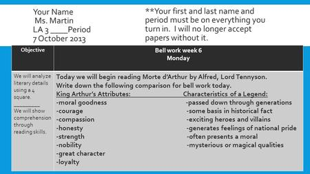 Your Name Ms. Martin LA 3 ____Period 7 October 2013 Objective Bell work week 6 Monday We will analyze literary details using a 4 square. _________ We will.