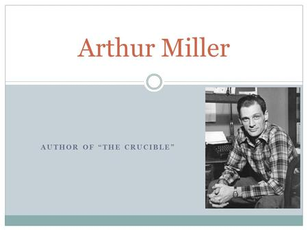 "AUTHOR OF ""THE CRUCIBLE"" Arthur Miller. Miller's Background English major at the University of Michigan Member of the Federal Theater Project Became a."