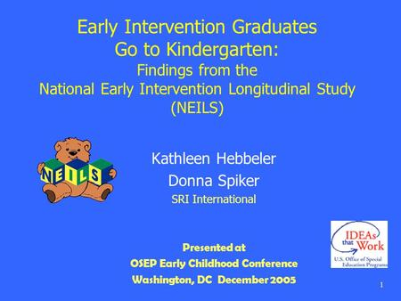 1 Early Intervention Graduates Go to Kindergarten: Findings from the National Early Intervention Longitudinal Study (NEILS) Kathleen Hebbeler Donna Spiker.