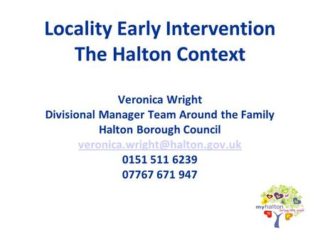 Locality Early Intervention The Halton Context Veronica Wright Divisional Manager Team Around the Family Halton Borough Council veronica.wright@halton.gov.uk.