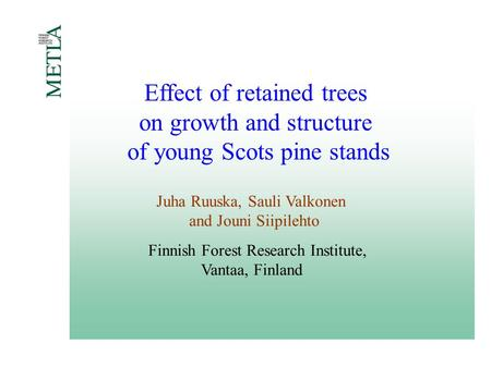 Effect of retained trees on growth and structure of young Scots pine stands Juha Ruuska, Sauli Valkonen and Jouni Siipilehto Finnish Forest Research Institute,