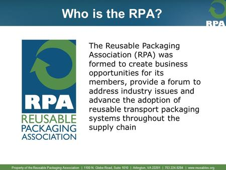 Property of the Reusable Packaging Association | 1100 N. Glebe Road, Suite 1010 | Arlington, VA 22201 | 703.224.8284 | www.reusables.org Who is the RPA?