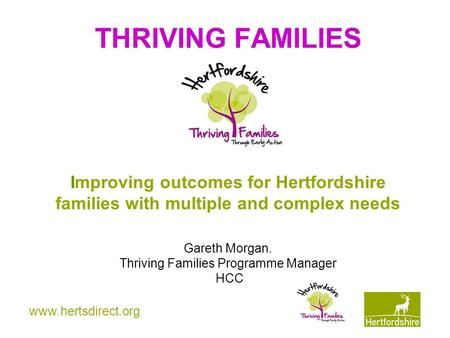 Www.hertsdirect.org THRIVING FAMILIES Improving outcomes for Hertfordshire families with multiple and complex needs Gareth Morgan. Thriving Families Programme.