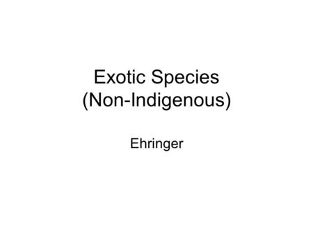 Exotic Species (Non-Indigenous) Ehringer. Invasive and Exotic Species any species, including its seeds, eggs, spores, or other biological material capable.