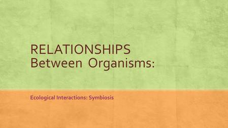 RELATIONSHIPS Between Organisms: Ecological Interactions: Symbiosis.