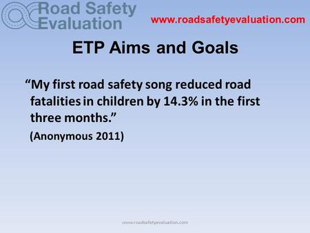 "Www.roadsafetyevaluation.com ETP Aims and Goals ""My first road safety song reduced road fatalities in children by 14.3% in the first three months."" (Anonymous."