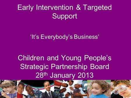 Early Intervention & Targeted Support 'It's Everybody's Business' Children and Young People's Strategic Partnership Board 28 th January 2013.