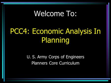 Welcome To: PCC4: Economic Analysis In Planning U. S. Army Corps of Engineers Planners Core Curriculum.