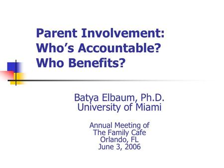 Parent Involvement: Who's Accountable? Who Benefits? Batya Elbaum, Ph.D. University of Miami Annual Meeting of The Family Cafe Orlando, FL June 3, 2006.