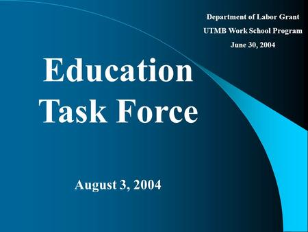 Department of Labor Grant UTMB Work School Program June 30, 2004 Education Task Force August 3, 2004.