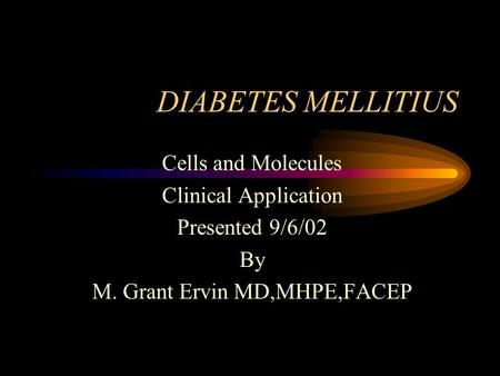 DIABETES MELLITIUS Cells and Molecules Clinical Application Presented 9/6/02 By M. Grant Ervin MD,MHPE,FACEP.