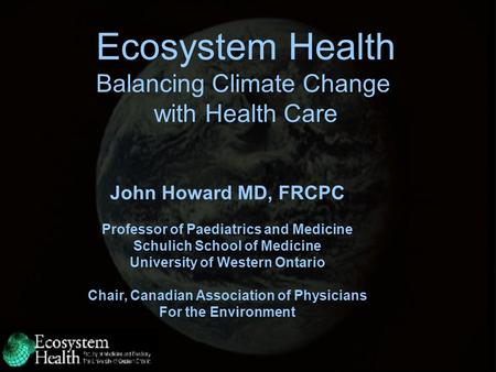 Ecosystem Health Balancing Climate Change with Health Care John Howard MD, FRCPC Professor of Paediatrics and Medicine Schulich School of Medicine University.