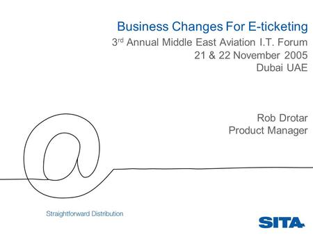 Business Changes For E-ticketing 3 rd Annual Middle East Aviation I.T. Forum 21 & 22 November 2005 Dubai UAE Rob Drotar Product Manager.