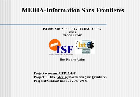 INFORMATION SOCIETY TECHNOLOGIES (IST) PROGRAMME Best Practice Action Project acronym: MEDIA-ISF Project full title:Media-InformationSansFrontieres Proposal/Contract.