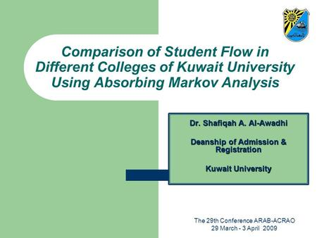 The 29th Conference ARAB-ACRAO 29 March - 3 April 2009 Comparison of Student Flow in Different Colleges of Kuwait University Using Absorbing Markov Analysis.
