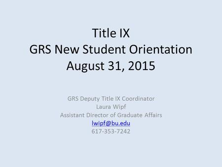 Title IX GRS New Student Orientation August 31, 2015 GRS Deputy Title IX Coordinator Laura Wipf Assistant Director of Graduate Affairs 617-353-7242.